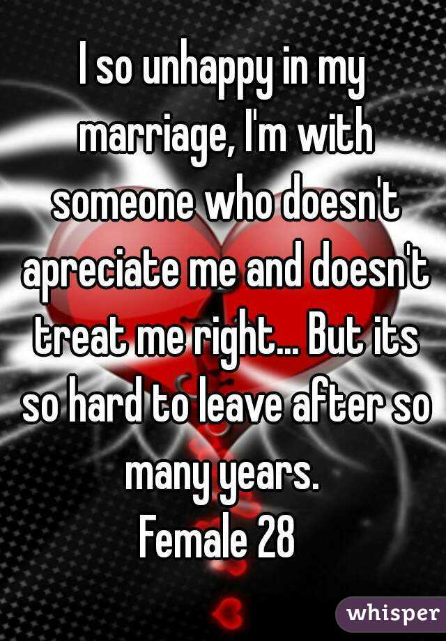 I so unhappy in my marriage, I'm with someone who doesn't apreciate me and doesn't treat me right... But its so hard to leave after so many years.  Female 28