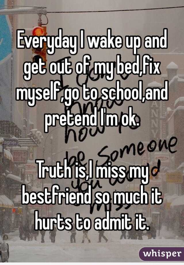 Everyday I wake up and get out of my bed,fix myself,go to school,and pretend I'm ok.  Truth is,I miss my bestfriend so much it hurts to admit it.