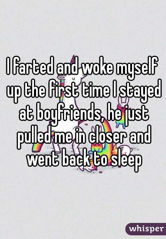 I farted and woke myself up the first time I stayed at boyfriends, he just pulled me in closer and went back to sleep