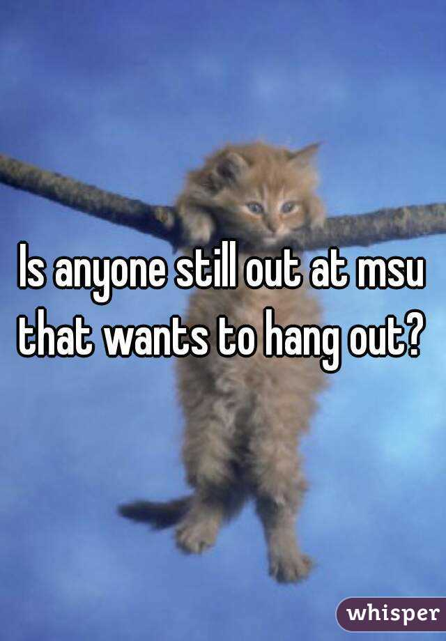Is anyone still out at msu that wants to hang out?