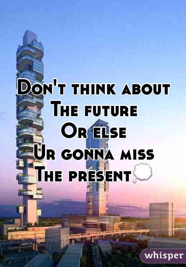 Don't think about The future Or else  Ur gonna miss The present💭