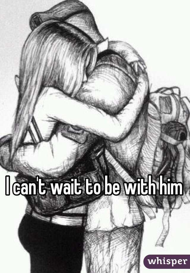I can't wait to be with him