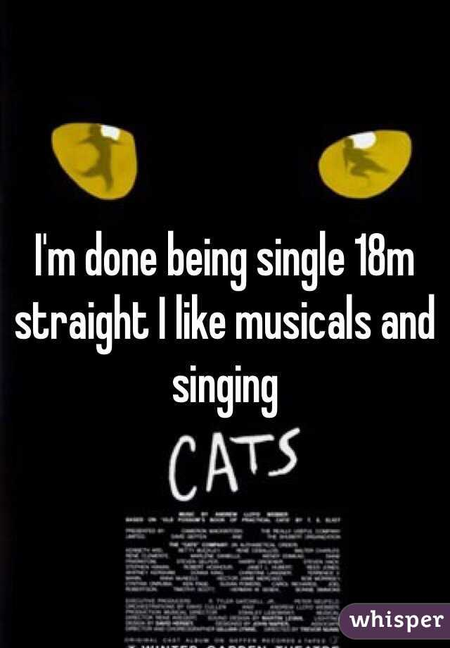 I'm done being single 18m straight I like musicals and singing