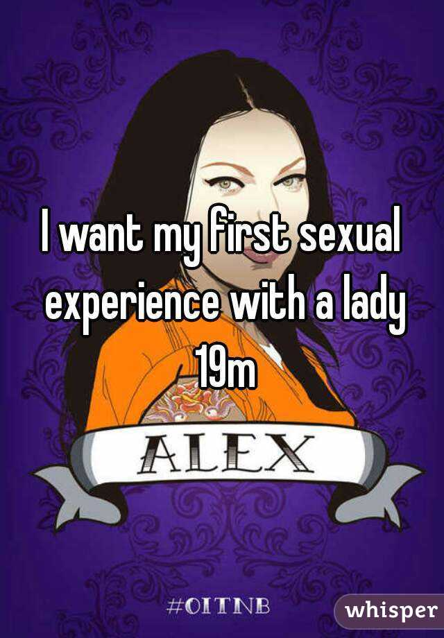 I want my first sexual experience with a lady 19m