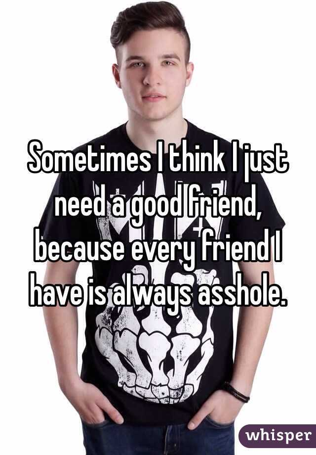 Sometimes I think I just need a good friend, because every friend I have is always asshole.