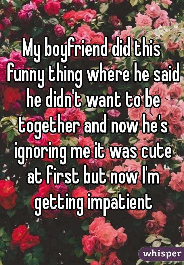 My boyfriend did this funny thing where he said he didn't want to be together and now he's ignoring me it was cute at first but now I'm getting impatient