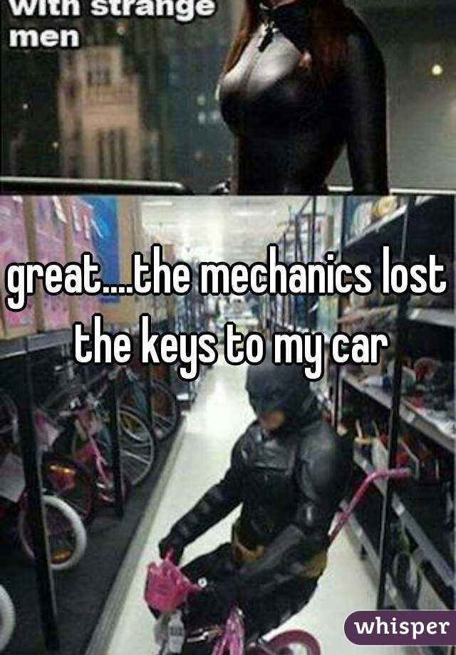 great....the mechanics lost the keys to my car