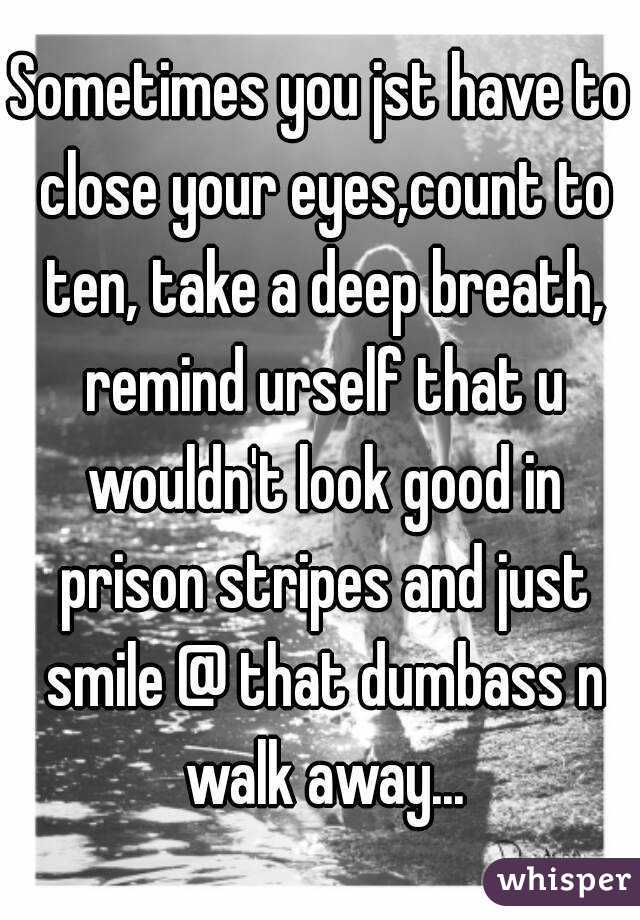 Sometimes you jst have to close your eyes,count to ten, take a deep breath, remind urself that u wouldn't look good in prison stripes and just smile @ that dumbass n walk away...