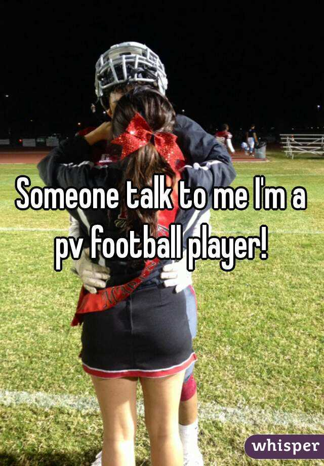 Someone talk to me I'm a pv football player!