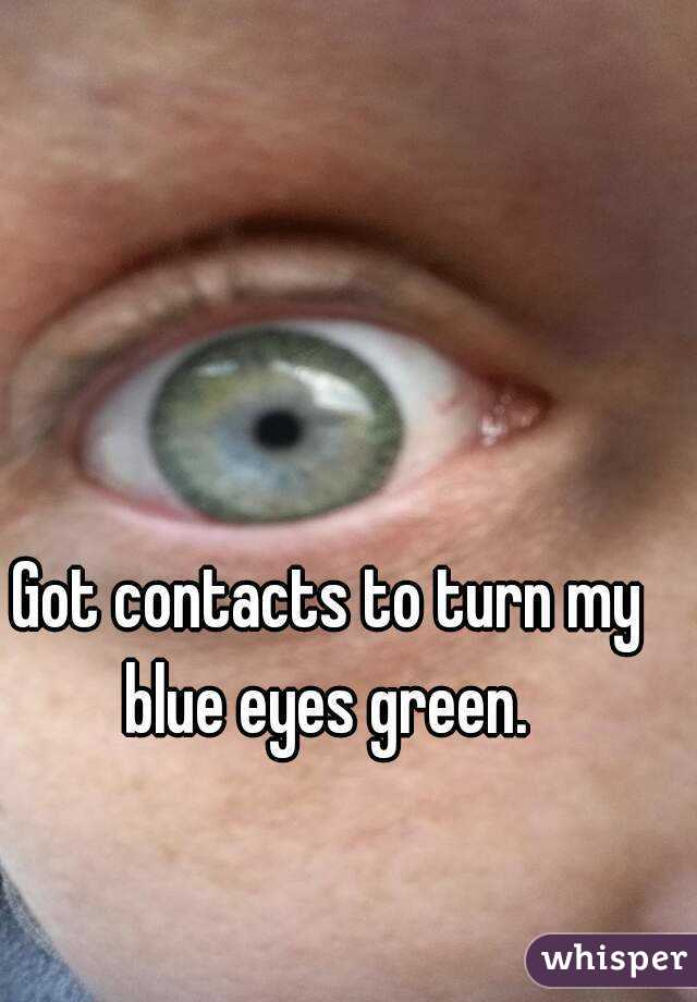 Got contacts to turn my blue eyes green.