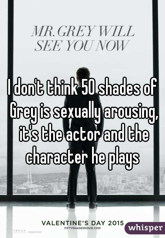 I don't think 50 shades of Grey is sexually arousing, it's the actor and the character he plays