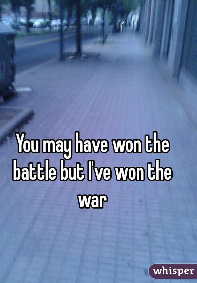 You may have won the battle but I've won the war