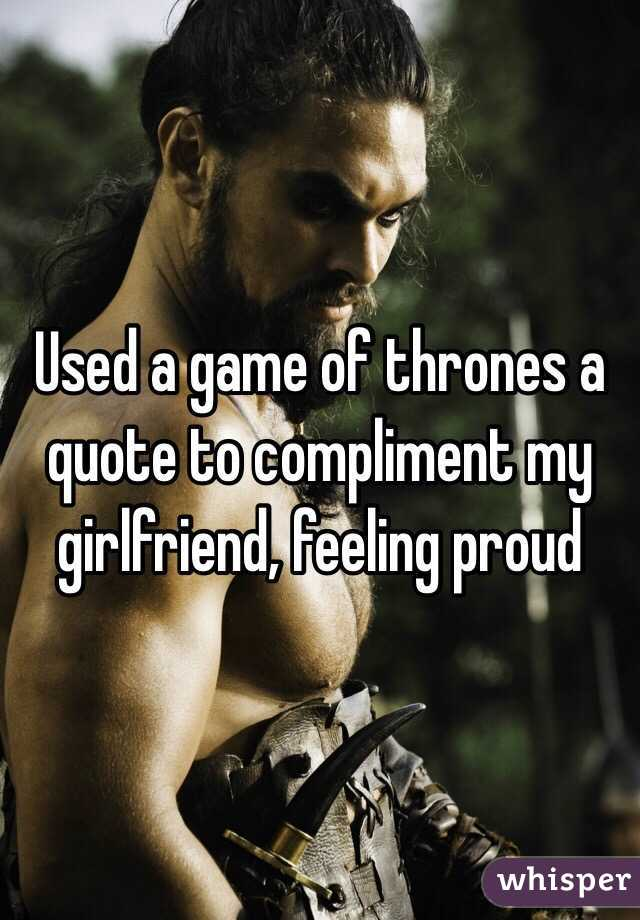Used a game of thrones a quote to compliment my girlfriend, feeling proud