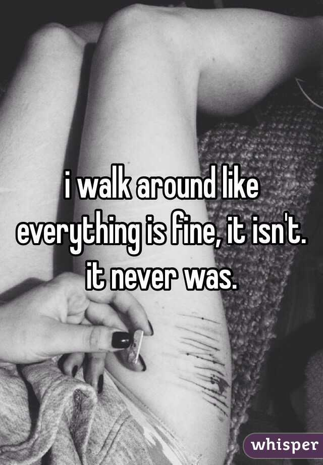 i walk around like everything is fine, it isn't. it never was.