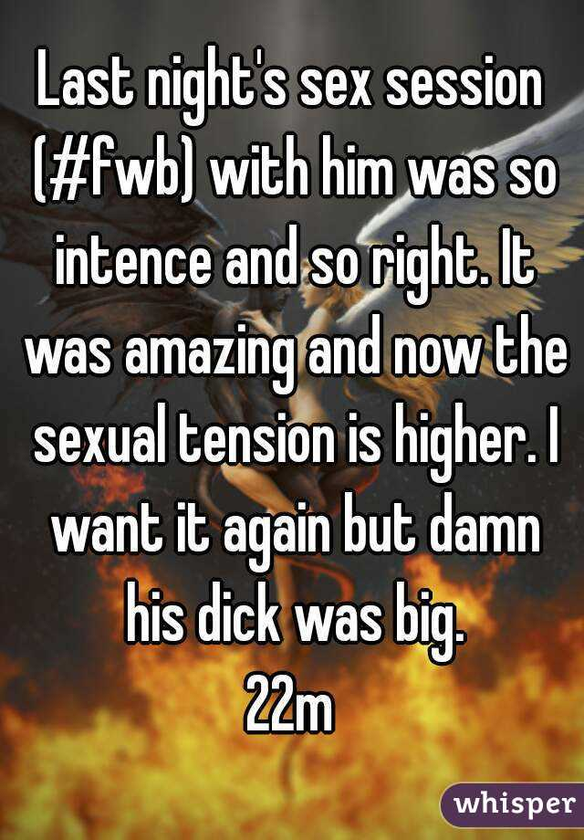 Last night's sex session (#fwb) with him was so intence and so right. It was amazing and now the sexual tension is higher. I want it again but damn his dick was big. 22m