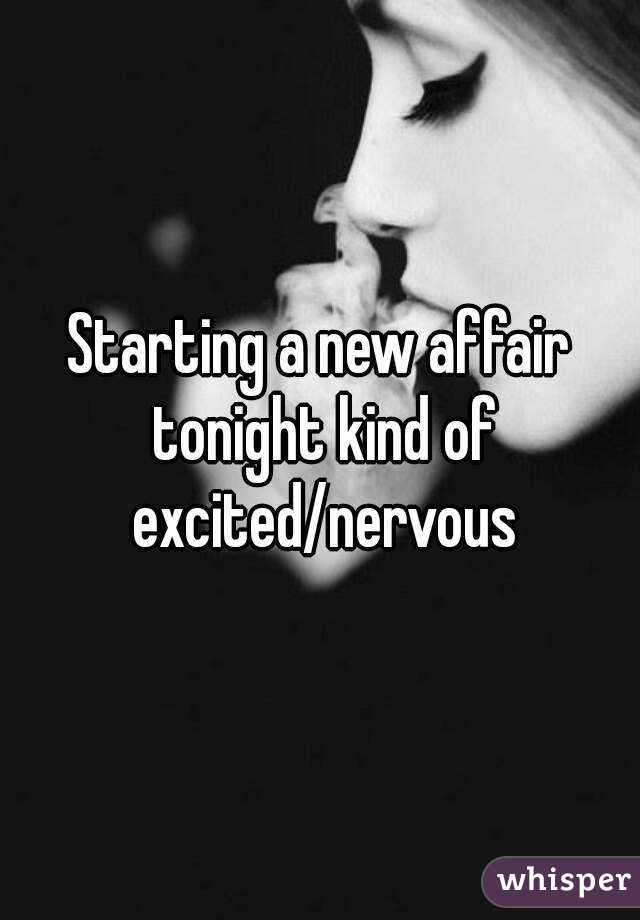 Starting a new affair tonight kind of excited/nervous