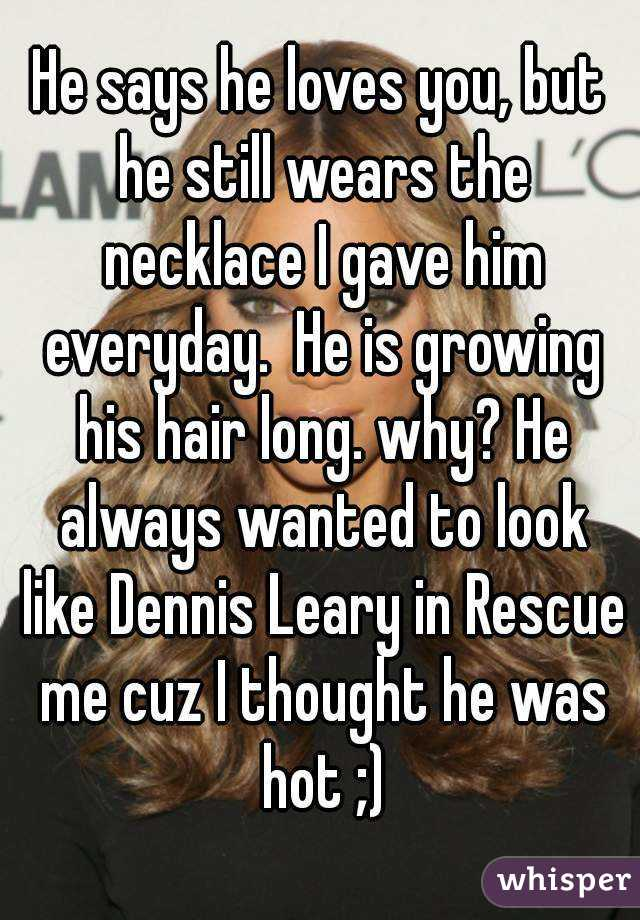 He says he loves you, but he still wears the necklace I gave him everyday.  He is growing his hair long. why? He always wanted to look like Dennis Leary in Rescue me cuz I thought he was hot ;)