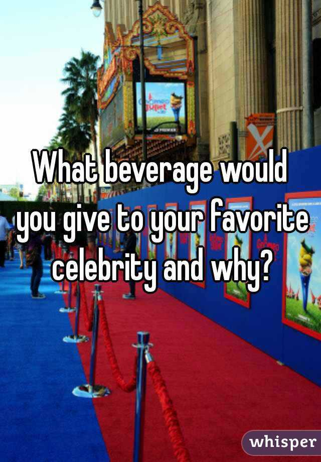 What beverage would  you give to your favorite celebrity and why?