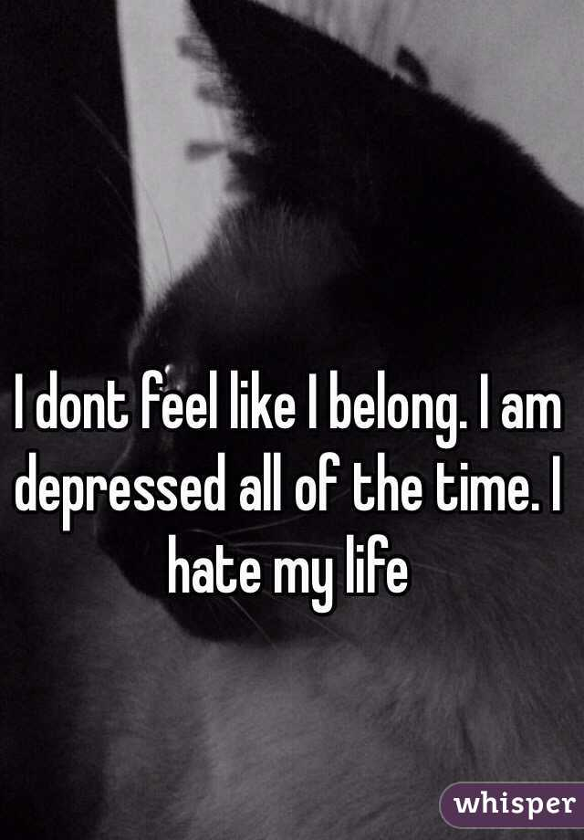 I dont feel like I belong. I am depressed all of the time. I hate my life