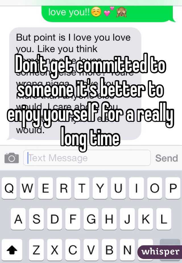Don't get committed to someone it's better to enjoy yourself for a really long time