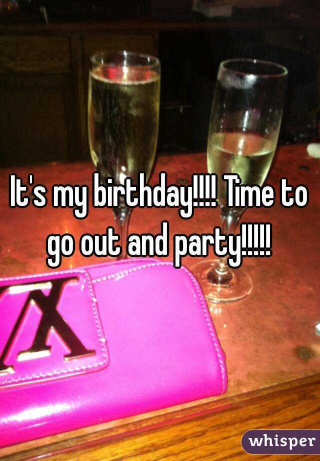 It's my birthday!!!! Time to go out and party!!!!!