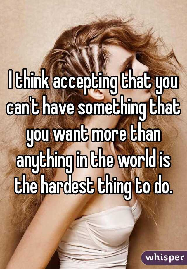 I think accepting that you can't have something that you want more than anything in the world is the hardest thing to do.