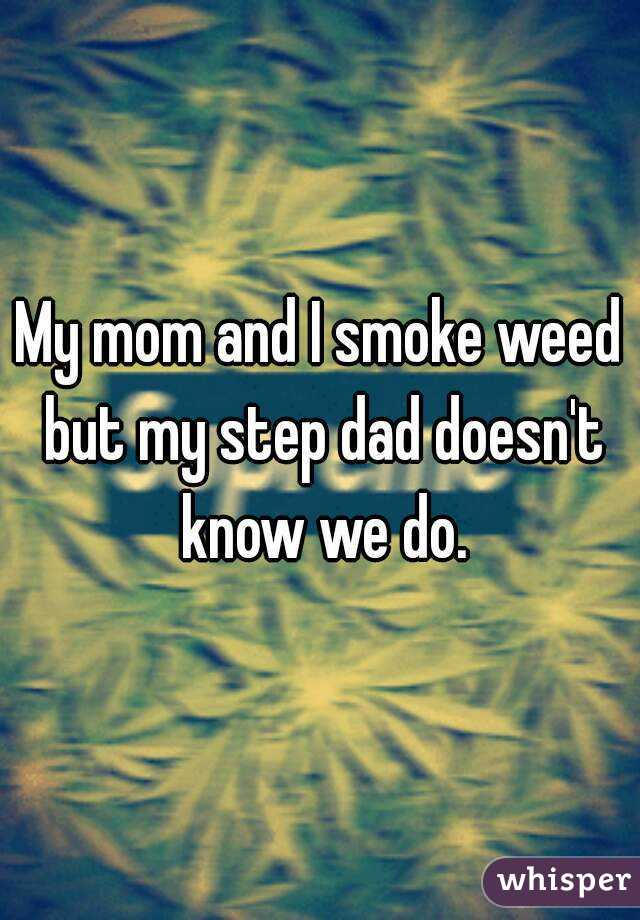 My mom and I smoke weed but my step dad doesn't know we do.