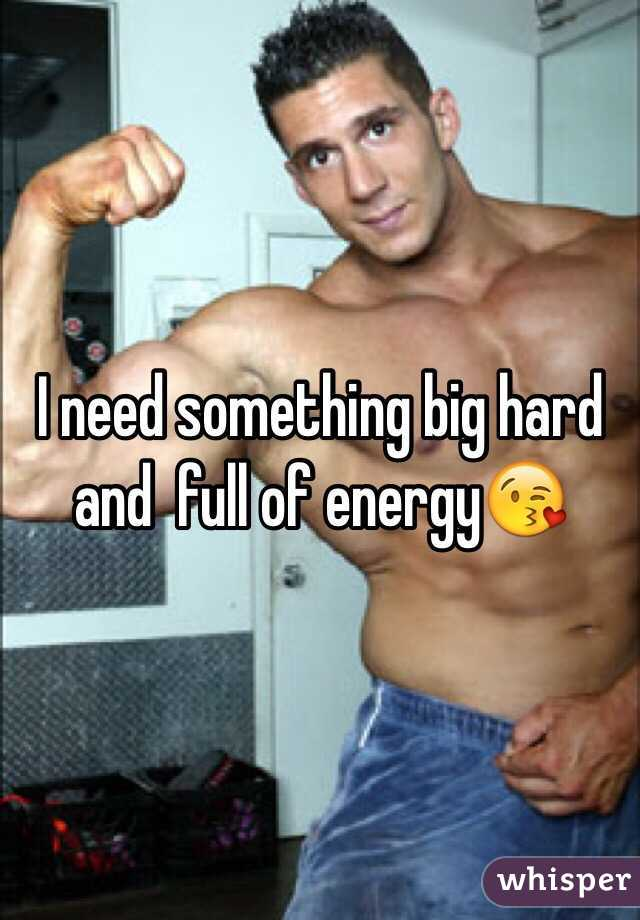 I need something big hard and  full of energy😘