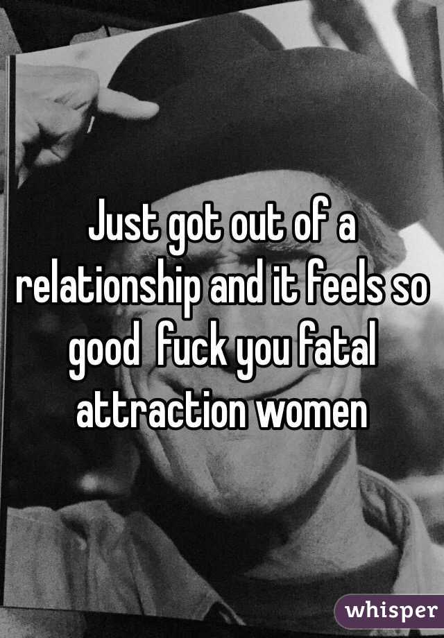 Just got out of a relationship and it feels so good  fuck you fatal attraction women