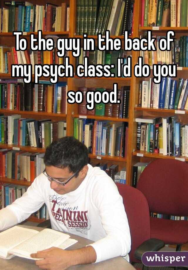To the guy in the back of my psych class: I'd do you so good.