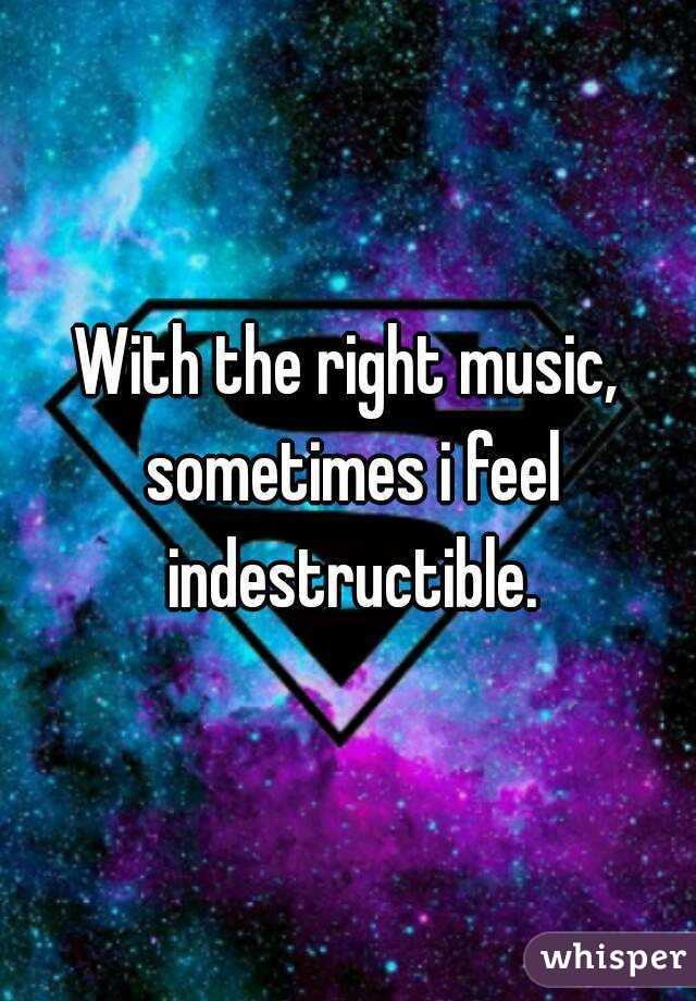 With the right music, sometimes i feel indestructible.