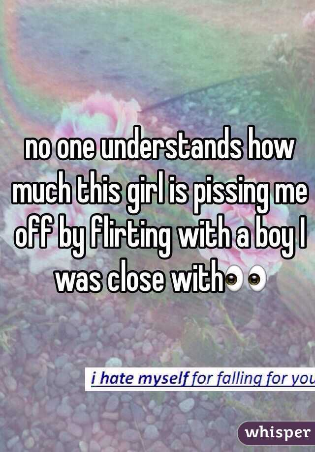 no one understands how much this girl is pissing me off by flirting with a boy I was close with👀