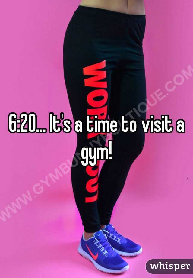 6:20... It's a time to visit a gym!