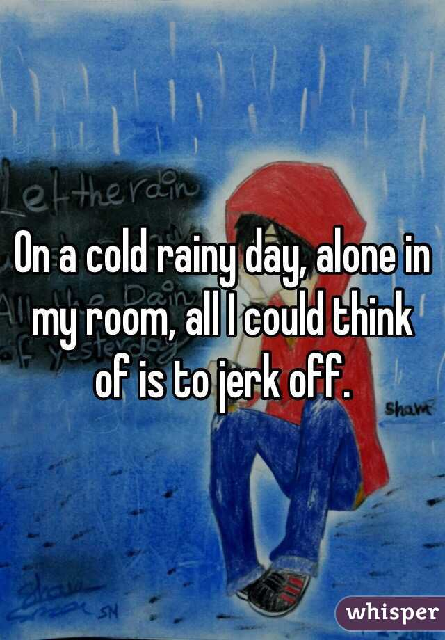 On a cold rainy day, alone in my room, all I could think of is to jerk off.