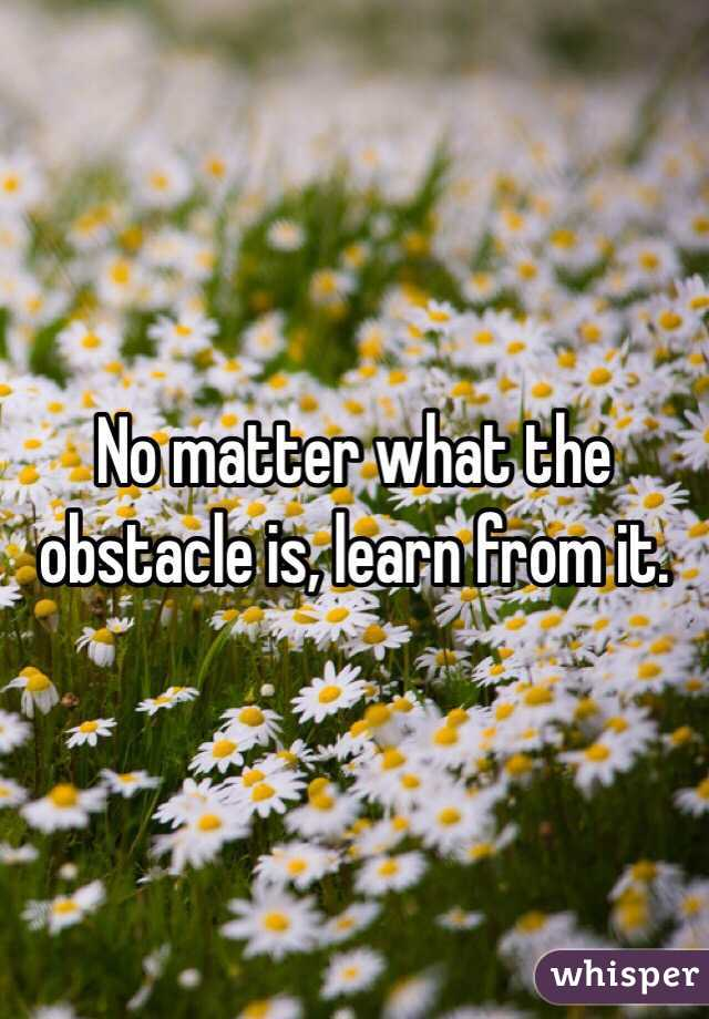 No matter what the obstacle is, learn from it.