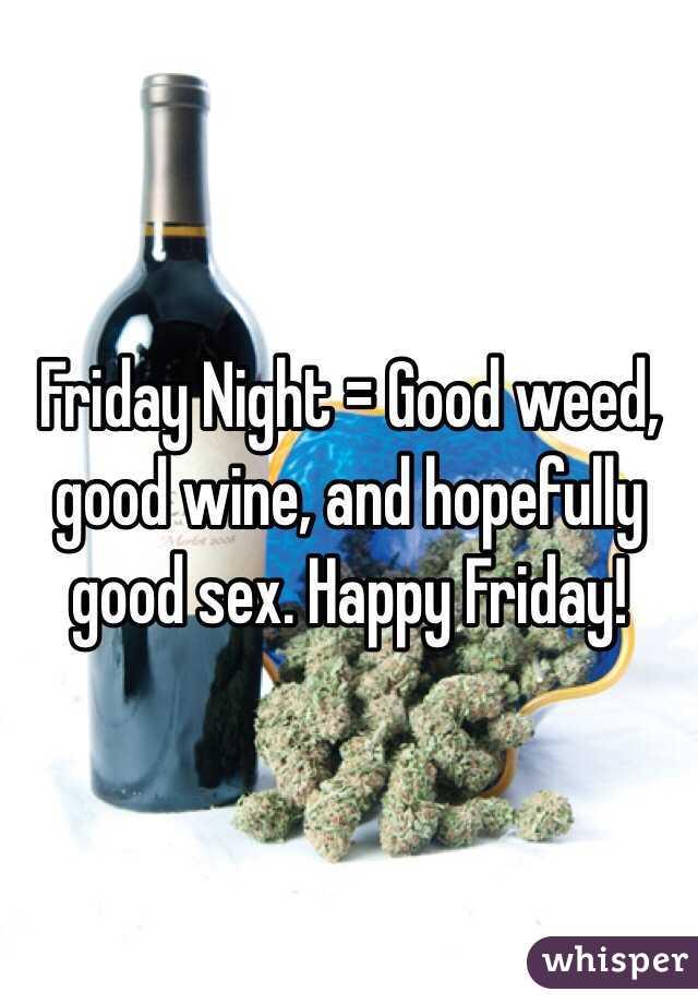 Friday Night = Good weed, good wine, and hopefully good sex. Happy Friday!