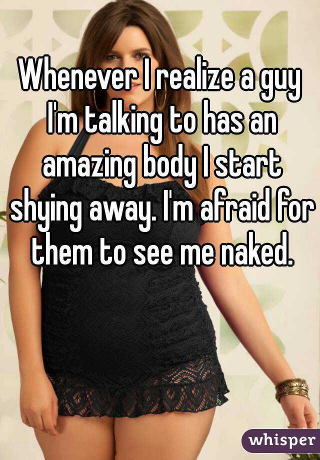 Whenever I realize a guy I'm talking to has an amazing body I start shying away. I'm afraid for them to see me naked.