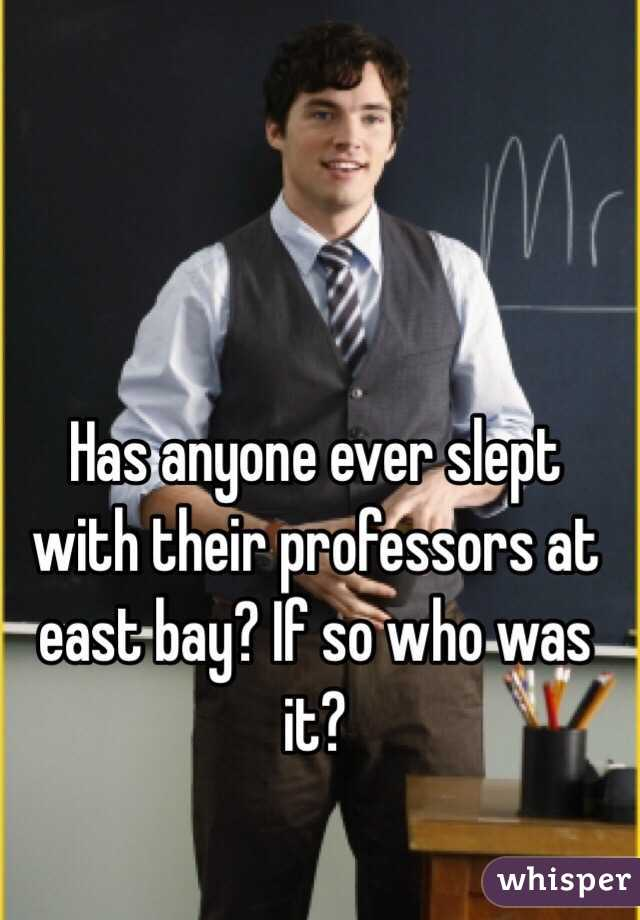Has anyone ever slept with their professors at east bay? If so who was it?