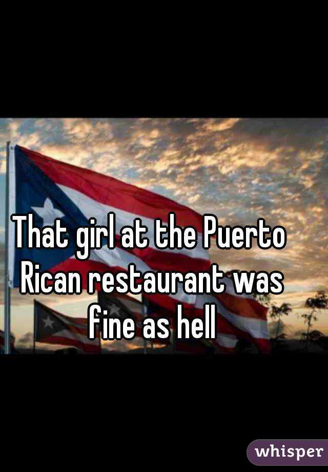 That girl at the Puerto Rican restaurant was fine as hell