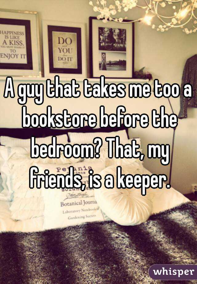 A guy that takes me too a bookstore before the bedroom? That, my friends, is a keeper.