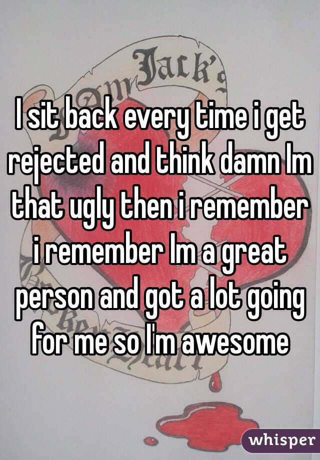 I sit back every time i get rejected and think damn Im that ugly then i remember i remember Im a great person and got a lot going for me so I'm awesome
