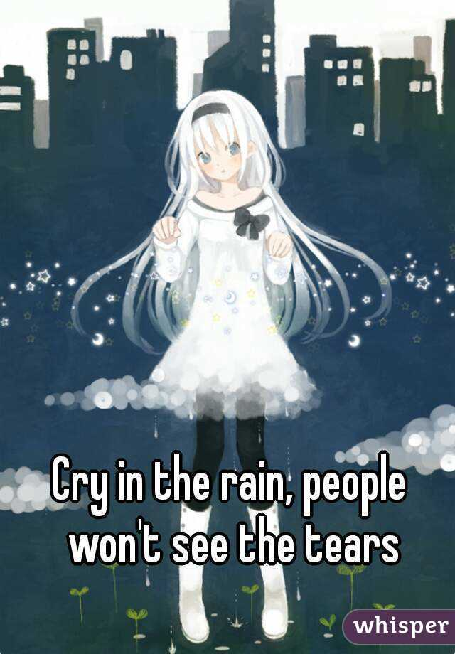 Cry in the rain, people won't see the tears