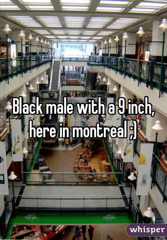 Black male with a 9 inch, here in montreal ;)