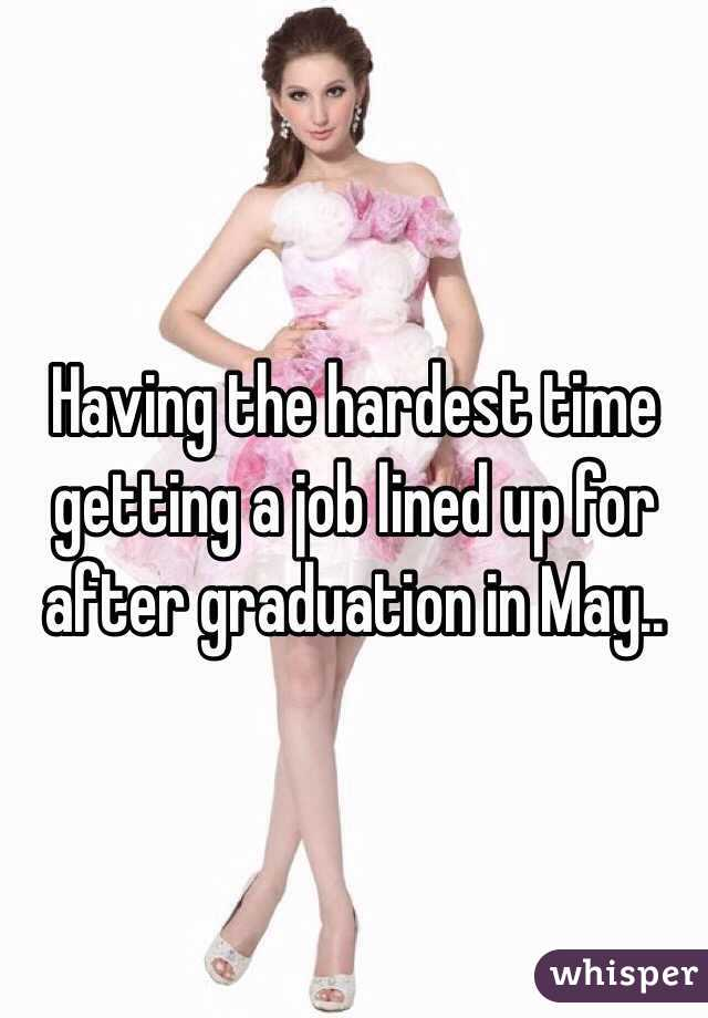 Having the hardest time getting a job lined up for after graduation in May..