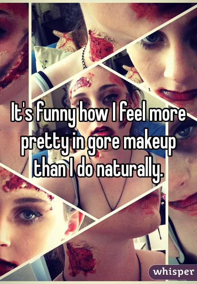 It's funny how I feel more pretty in gore makeup than I do naturally.