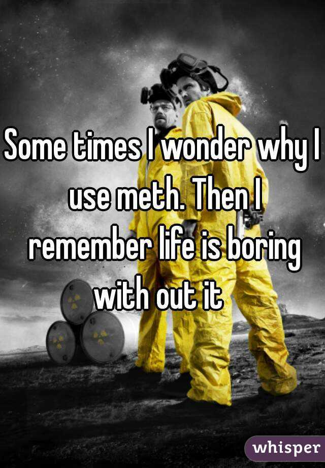 Some times I wonder why I use meth. Then I remember life is boring with out it