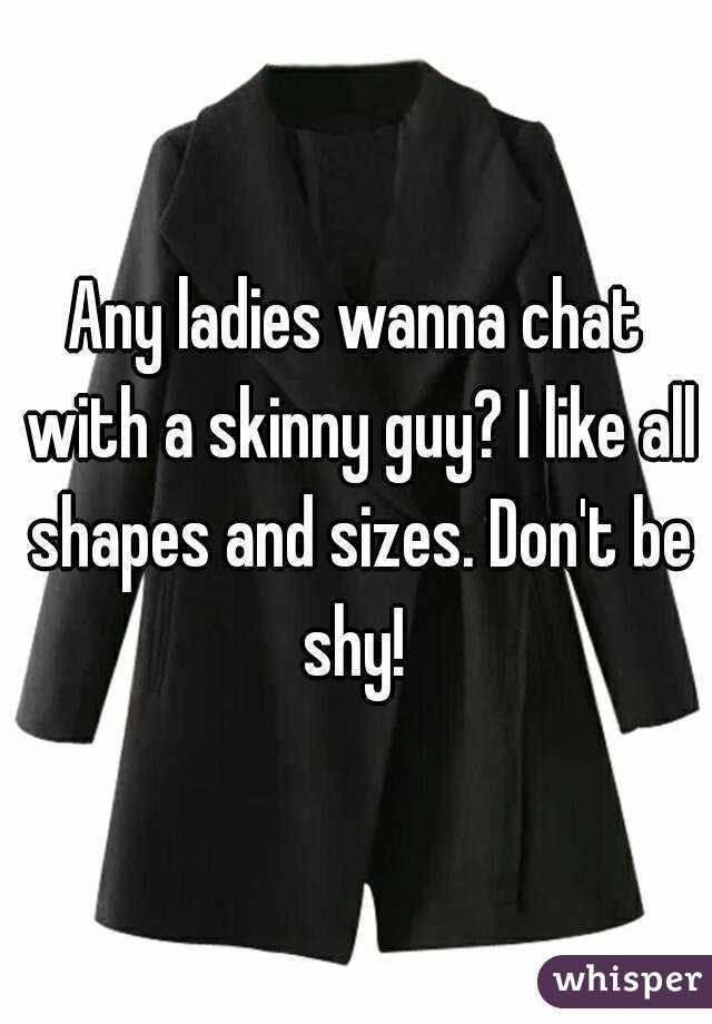 Any ladies wanna chat with a skinny guy? I like all shapes and sizes. Don't be shy!