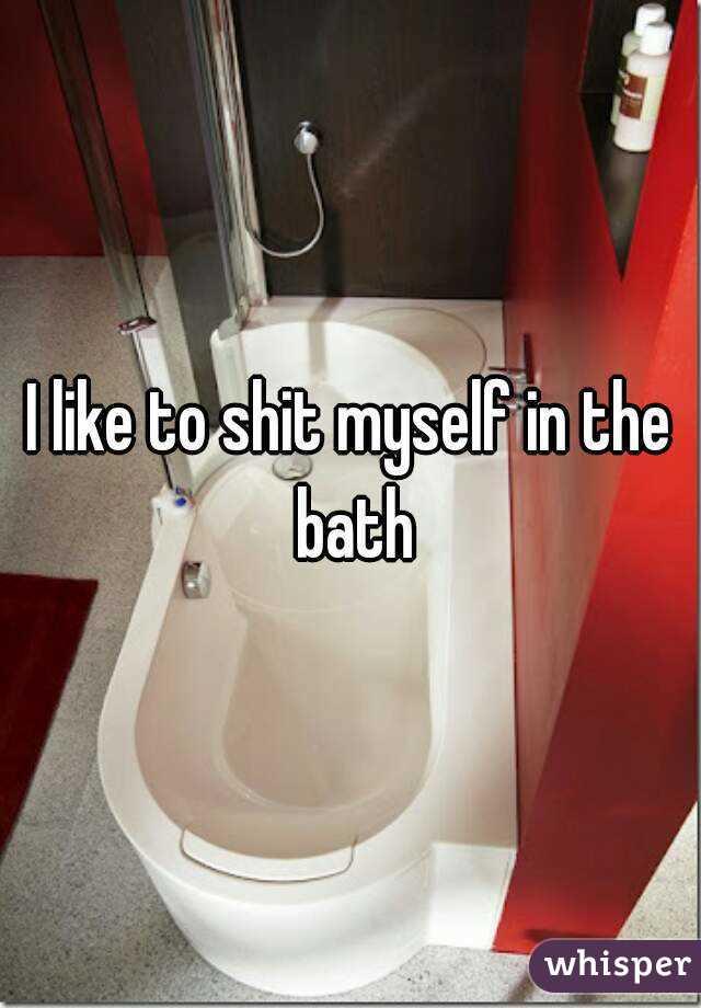 I like to shit myself in the bath