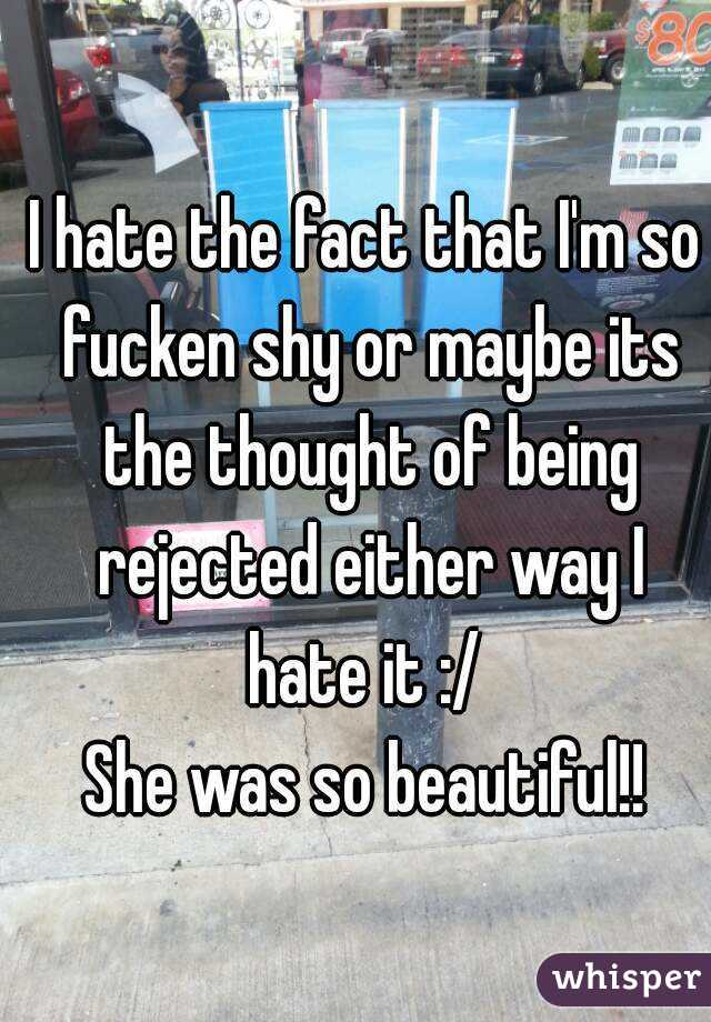 I hate the fact that I'm so fucken shy or maybe its the thought of being rejected either way I hate it :/  She was so beautiful!!