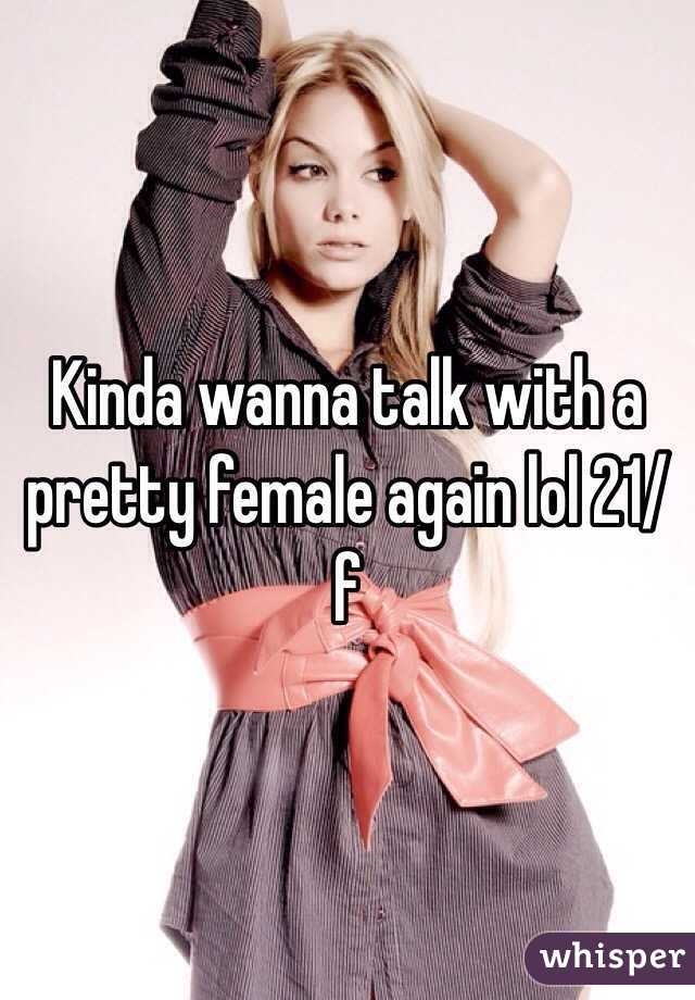Kinda wanna talk with a pretty female again lol 21/f